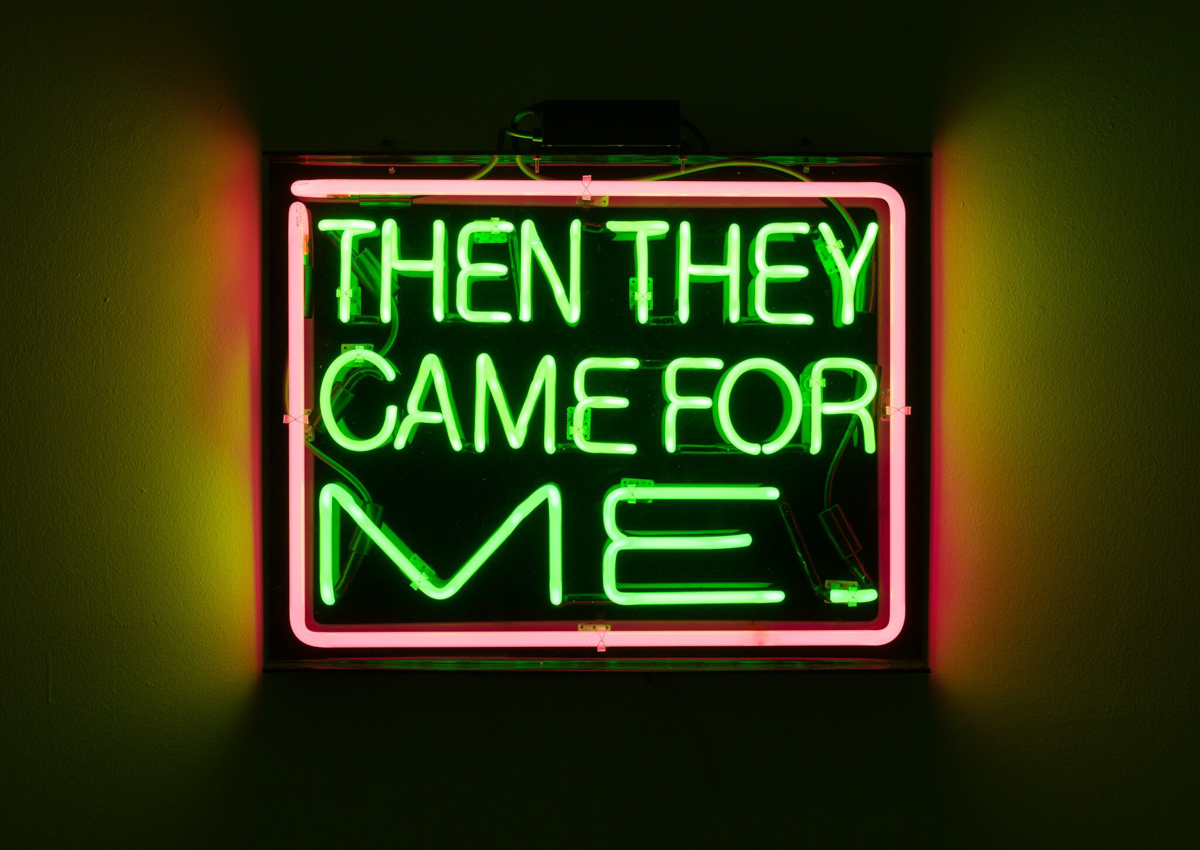 Patrick Martinez, Then They Came for Me, 2016.  Neon.  20 1/2  × 26  inches. Courtesy of the artist and Charlie James Gallery, Los Angeles.  Photo by Michael Underwood.